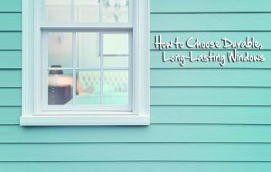 How to Choose Durable, Long-Lasting Windows