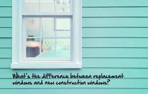 What's the difference between replacement windows and new construction windows?